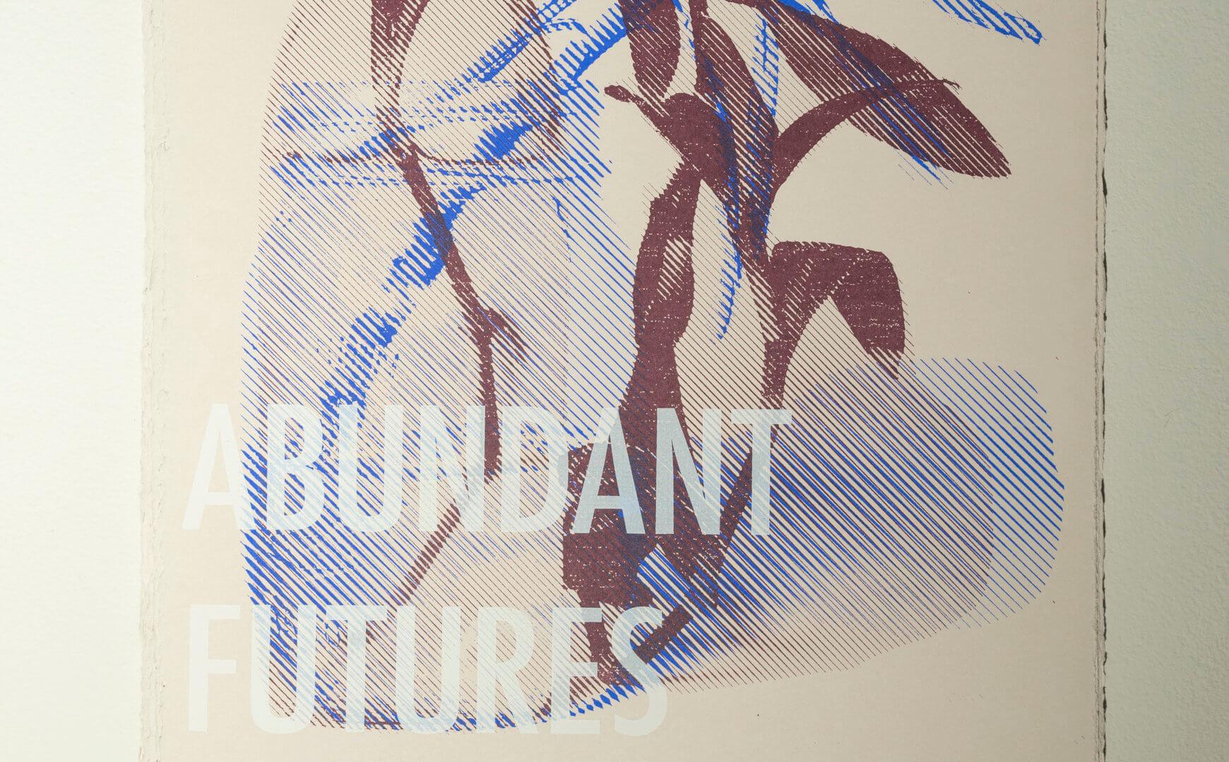 "Abundant futures - posters. Free for gallery visitors. Screen prints. Each 15 x 11"". 2021.. Image credit: Sarah Fuller."